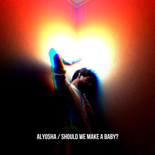 Alyosha - Should We Make A Baby?